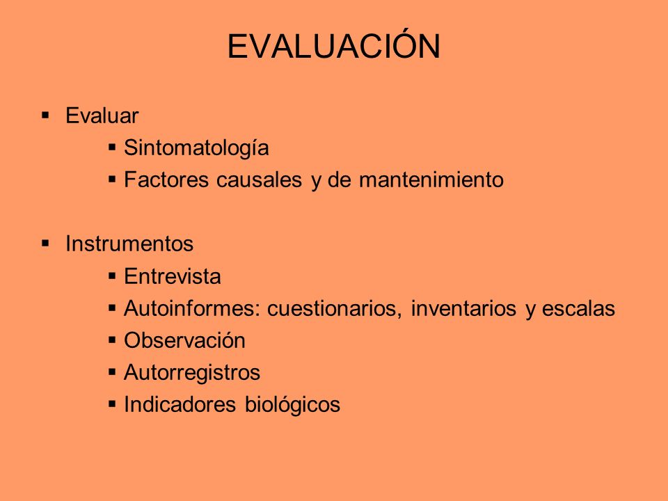 EVALUACIÓN Evaluar Sintomatología Factores causales y de mantenimiento Instrumentos Entrevista Autoinformes: cuestionarios, inventarios y escalas Obse