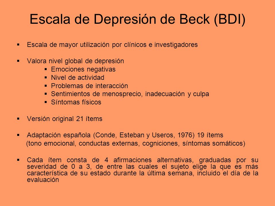 Escala de Depresión de Beck (BDI) Escala de mayor utilización por clínicos e investigadores Valora nivel global de depresión Emociones negativas Nivel
