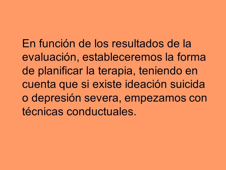 En función de los resultados de la evaluación, estableceremos la forma de planificar la terapia, teniendo en cuenta que si existe ideación suicida o d
