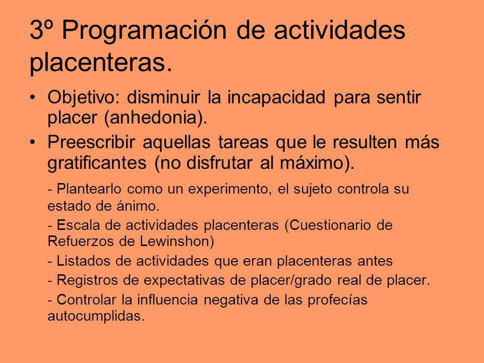 3º Programación de actividades placenteras. Objetivo: disminuir la incapacidad para sentir placer (anhedonia). Preescribir aquellas tareas que le resu