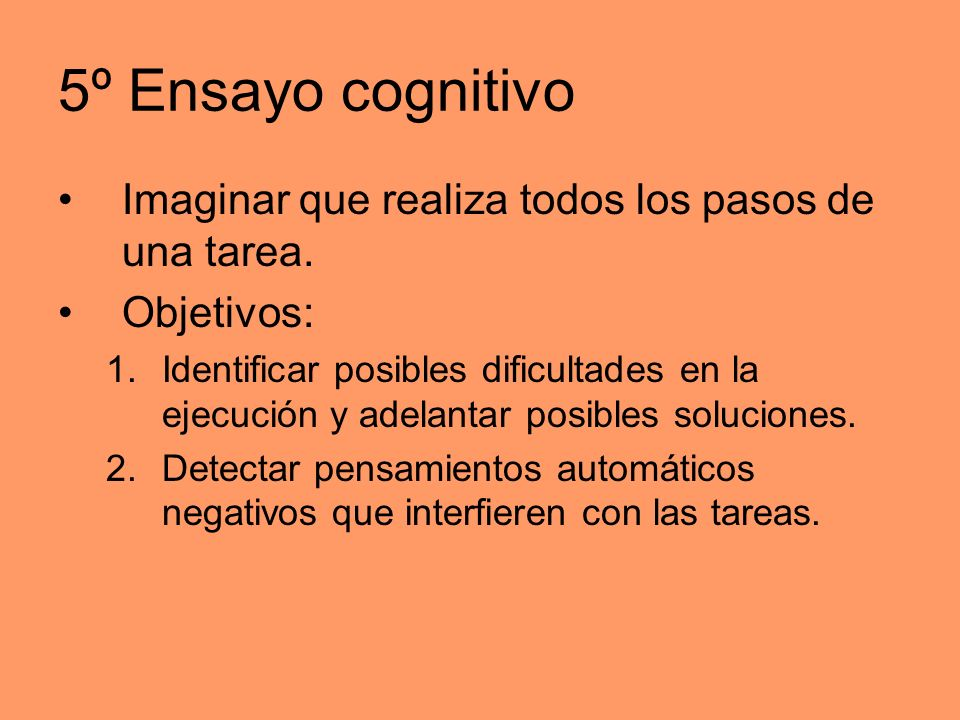 5º Ensayo cognitivo Imaginar que realiza todos los pasos de una tarea. Objetivos: 1.Identificar posibles dificultades en la ejecución y adelantar posi