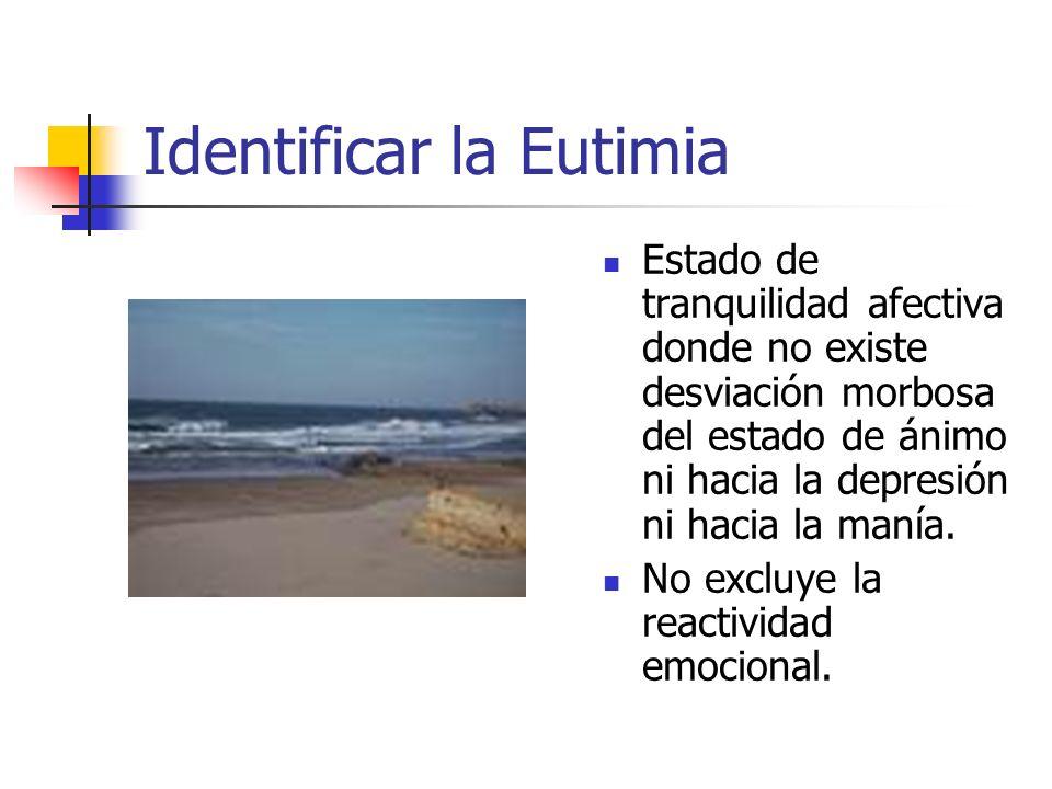 Identificar la Eutimia Estado de tranquilidad afectiva donde no existe desviación morbosa del estado de ánimo ni hacia la depresión ni hacia la manía.