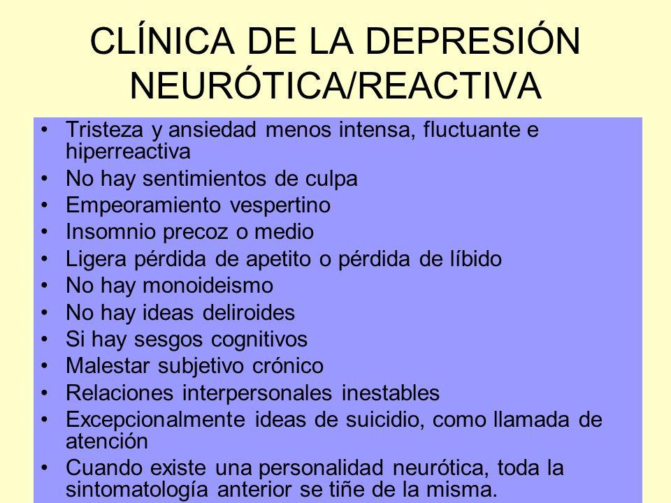 CLÍNICA DE LA DEPRESIÓN NEURÓTICA/REACTIVA Tristeza y ansiedad menos intensa, fluctuante e hiperreactiva No hay sentimientos de culpa Empeoramiento ve