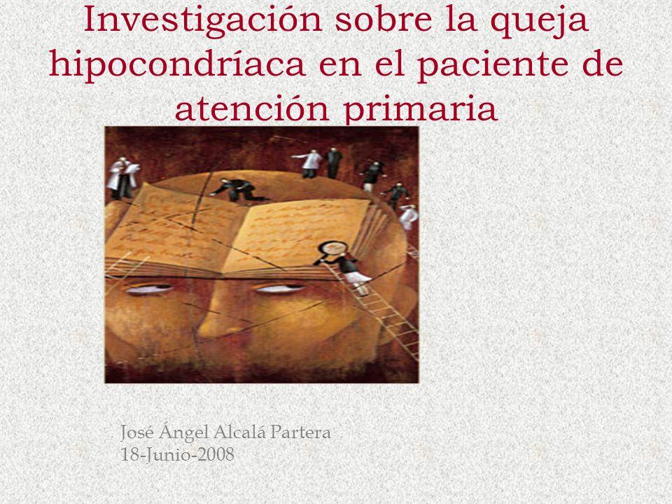 Investigación sobre la queja hipocondríaca en el paciente de atención primaria José Ángel Alcalá Partera 18-Junio-2008