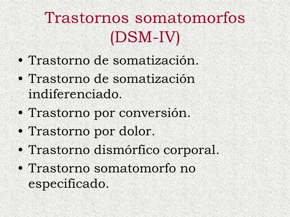 Trastornos somatomorfos (DSM-IV) Trastorno de somatización. Trastorno de somatización indiferenciado. Trastorno por conversión. Trastorno por dolor. T