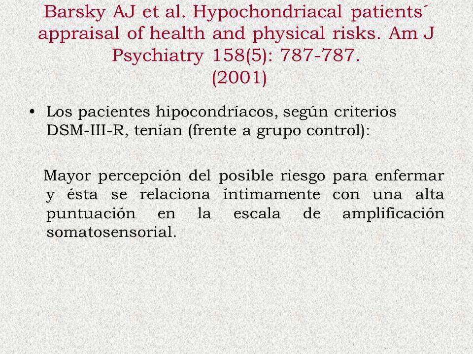 Barsky AJ et al. Hypochondriacal patients´ appraisal of health and physical risks. Am J Psychiatry 158(5): 787-787. (2001) Los pacientes hipocondríaco