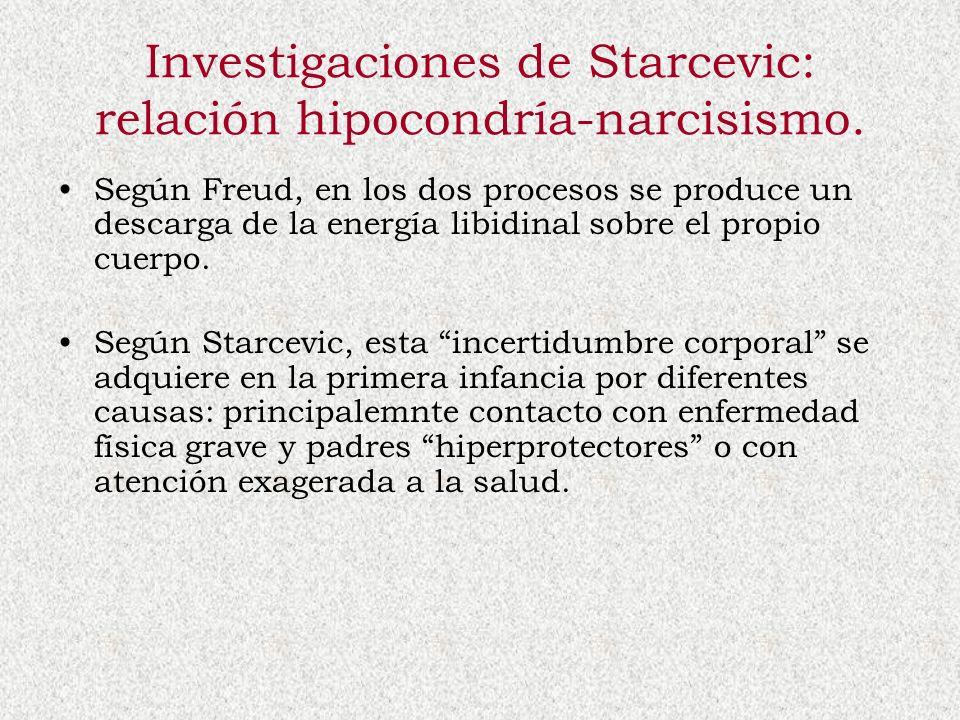 Investigaciones de Starcevic: relación hipocondría-narcisismo. Según Freud, en los dos procesos se produce un descarga de la energía libidinal sobre e