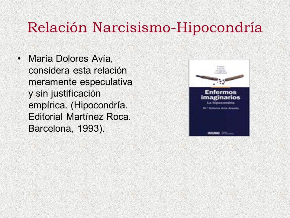 Relación Narcisismo-Hipocondría María Dolores Avía, considera esta relación meramente especulativa y sin justificación empírica. (Hipocondría. Editori