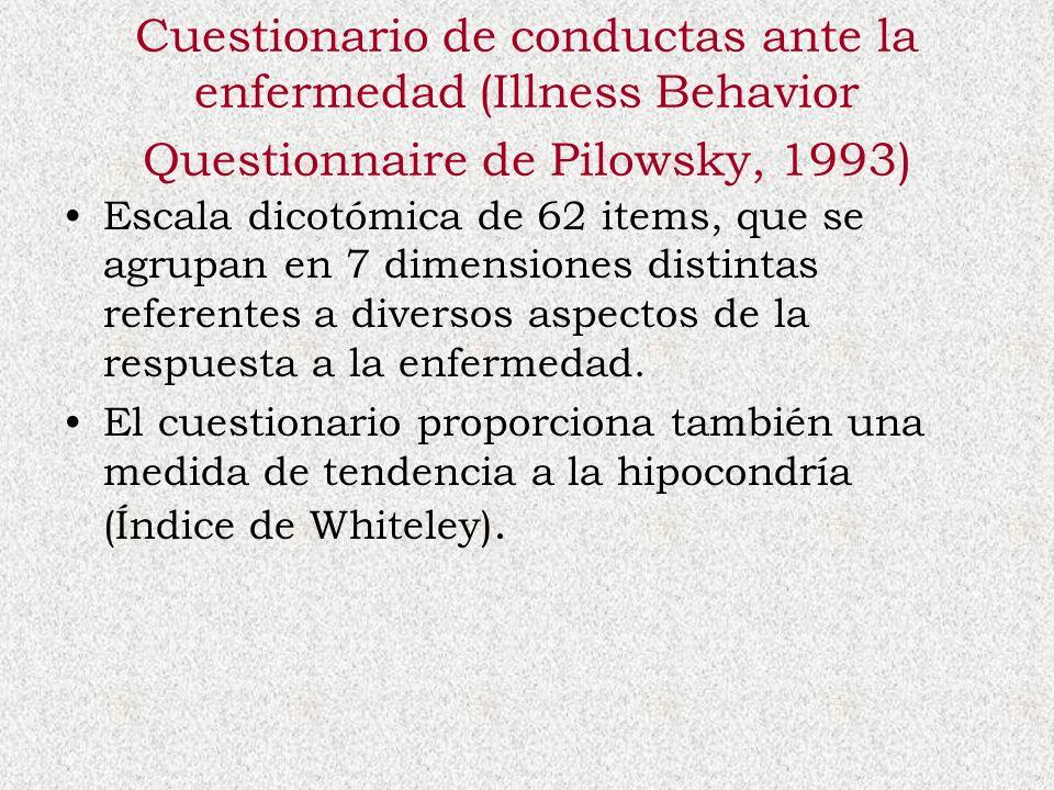 Cuestionario de conductas ante la enfermedad (Illness Behavior Questionnaire de Pilowsky, 1993) Escala dicotómica de 62 items, que se agrupan en 7 dim