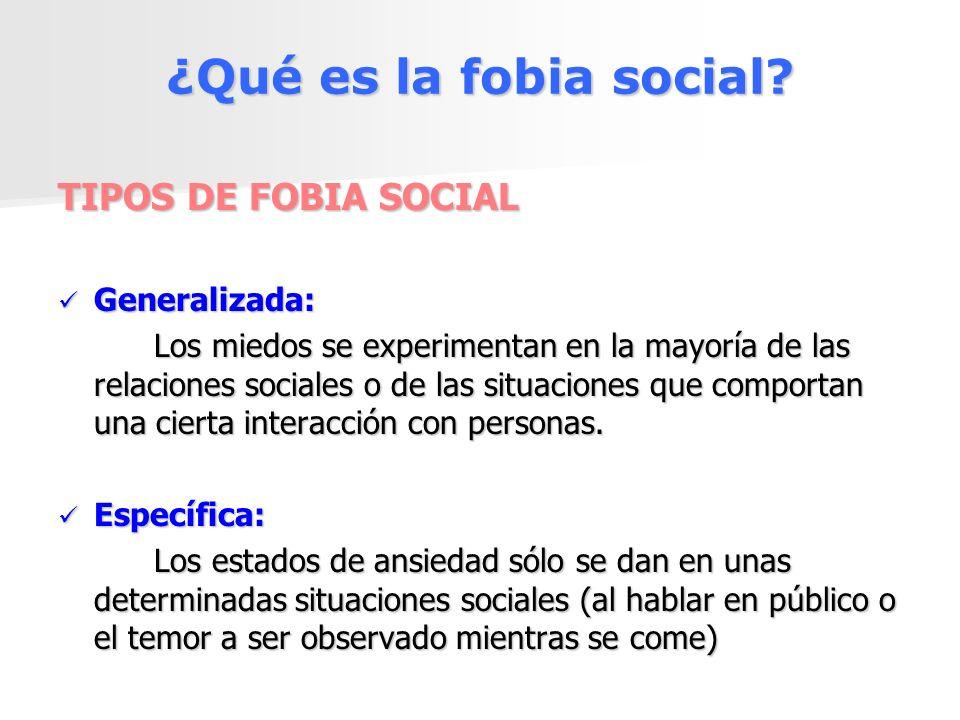 ¿Qué es la fobia social? TIPOS DE FOBIA SOCIAL Generalizada: Generalizada: Los miedos se experimentan en la mayoría de las relaciones sociales o de la
