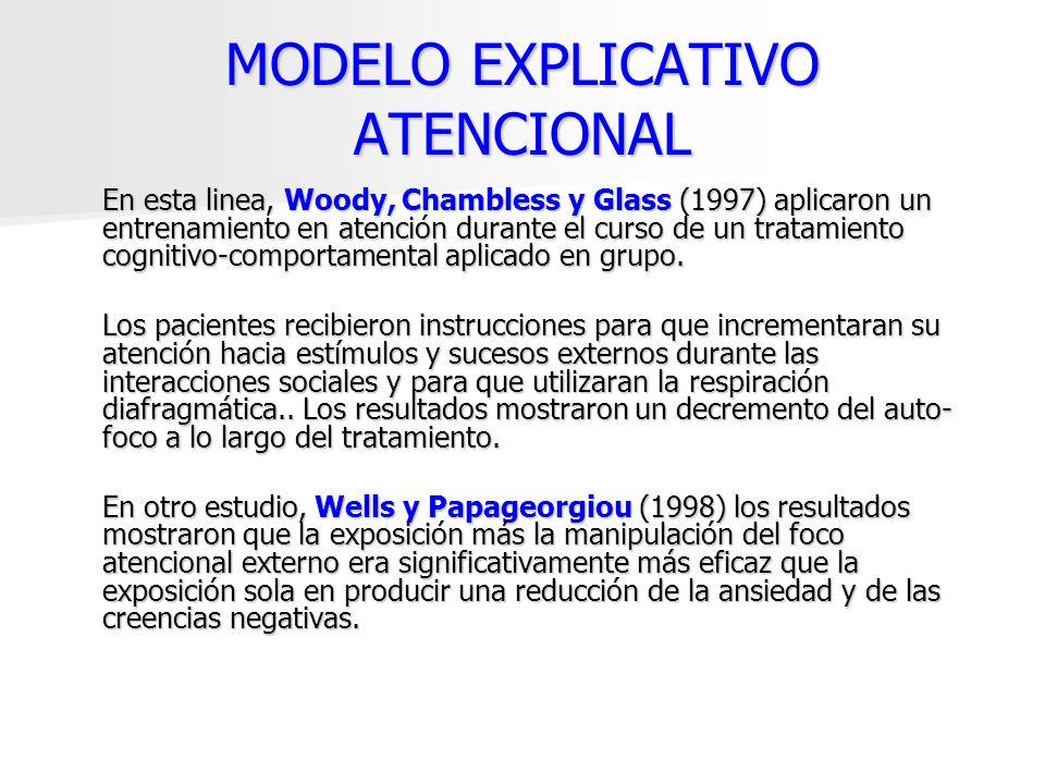 MODELO EXPLICATIVO ATENCIONAL En esta linea, Woody, Chambless y Glass (1997) aplicaron un entrenamiento en atención durante el curso de un tratamiento