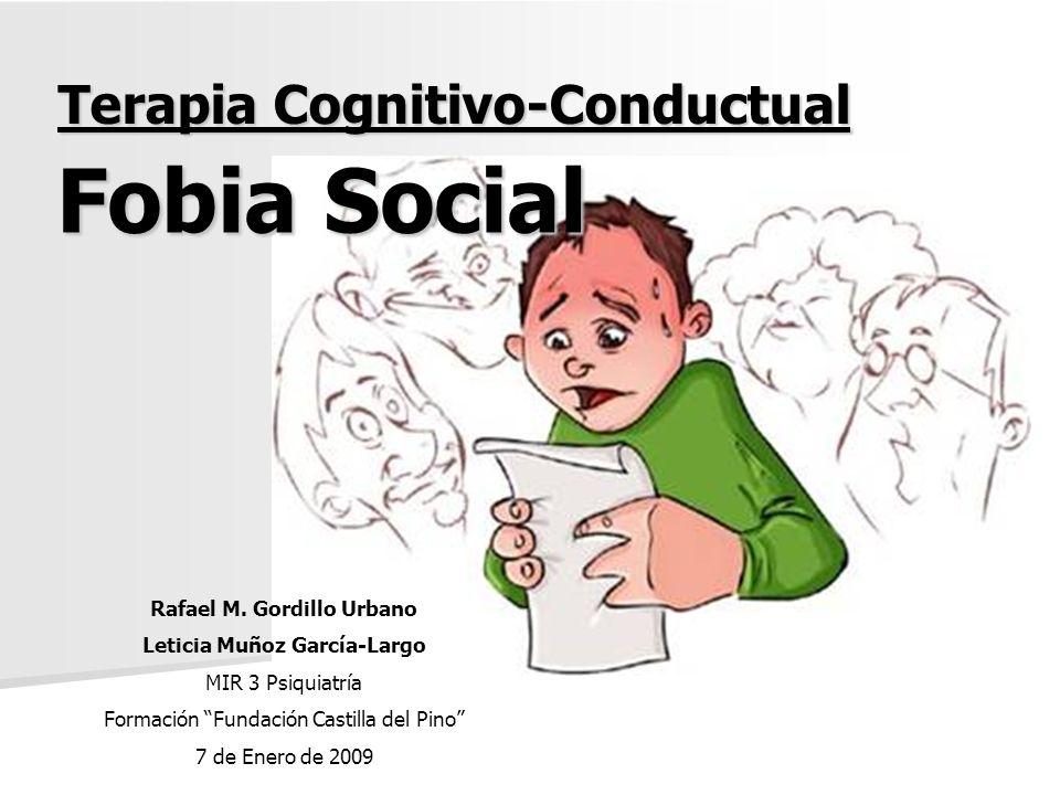 Terapia Cognitivo-Conductual Fobia Social Rafael M. Gordillo Urbano Leticia Muñoz García-Largo MIR 3 Psiquiatría Formación Fundación Castilla del Pino