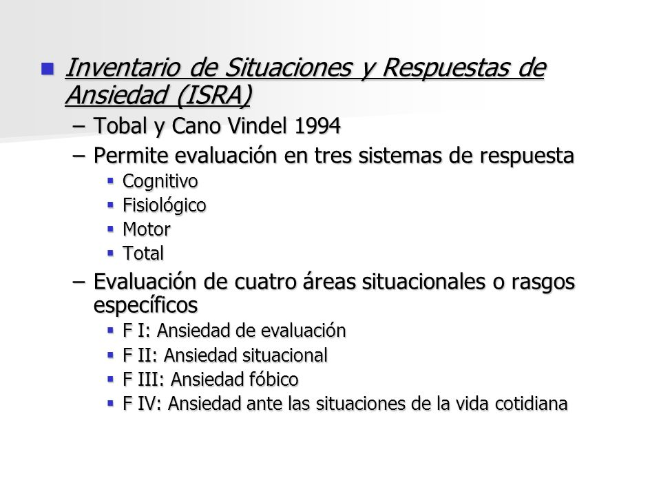 Inventario de Situaciones y Respuestas de Ansiedad (ISRA) Inventario de Situaciones y Respuestas de Ansiedad (ISRA) –Tobal y Cano Vindel 1994 –Permite