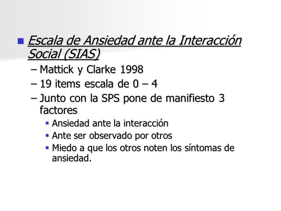 Escala de Ansiedad ante la Interacción Social (SIAS) Escala de Ansiedad ante la Interacción Social (SIAS) –Mattick y Clarke 1998 –19 items escala de 0
