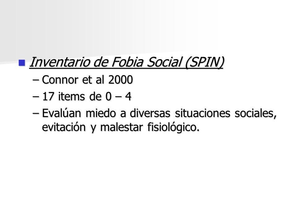 Inventario de Fobia Social (SPIN) Inventario de Fobia Social (SPIN) –Connor et al 2000 –17 items de 0 – 4 –Evalúan miedo a diversas situaciones social
