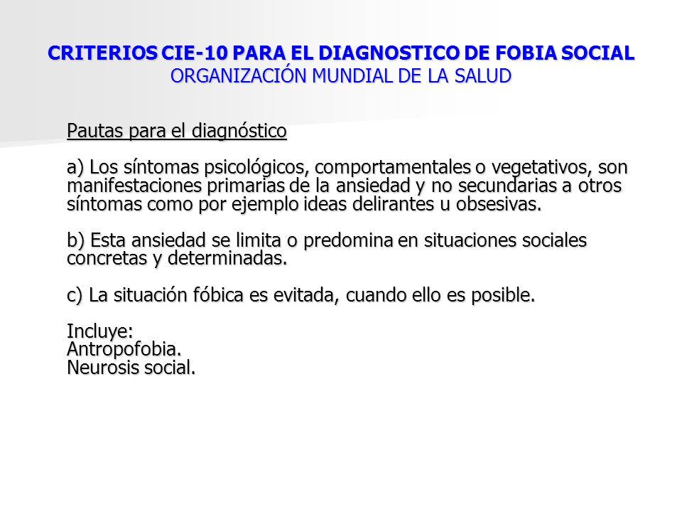 CRITERIOS CIE-10 PARA EL DIAGNOSTICO DE FOBIA SOCIAL ORGANIZACIÓN MUNDIAL DE LA SALUD Pautas para el diagnóstico a) Los síntomas psicológicos, comport