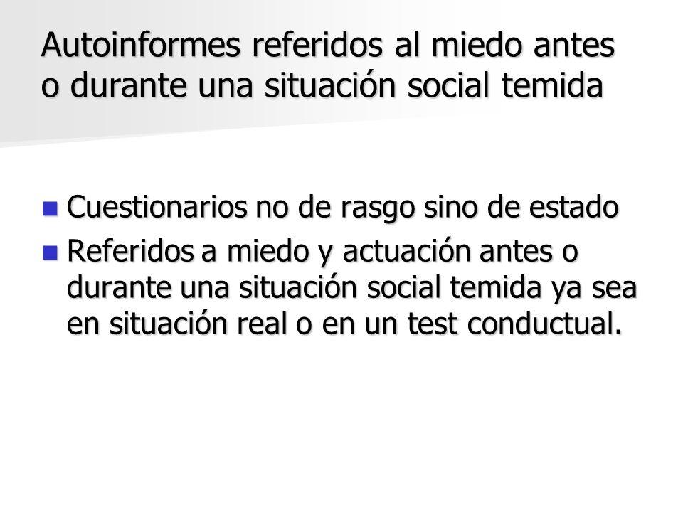Autoinformes referidos al miedo antes o durante una situación social temida Cuestionarios no de rasgo sino de estado Cuestionarios no de rasgo sino de