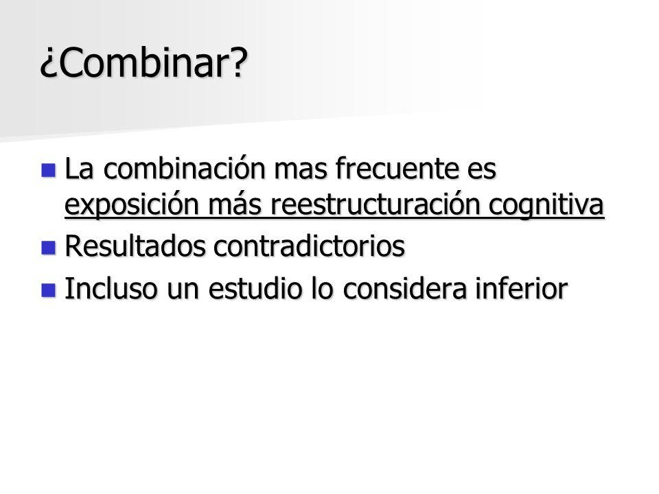 ¿Combinar? La combinación mas frecuente es exposición más reestructuración cognitiva La combinación mas frecuente es exposición más reestructuración c