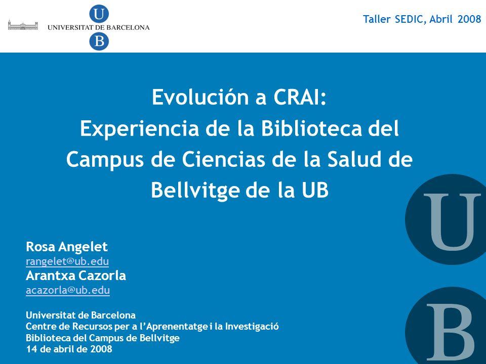 Taller SEDIC, Abril 2008 Evolución a CRAI: Experiencia de la Biblioteca del Campus de Ciencias de la Salud de Bellvitge de la UB Rosa Angelet rangelet