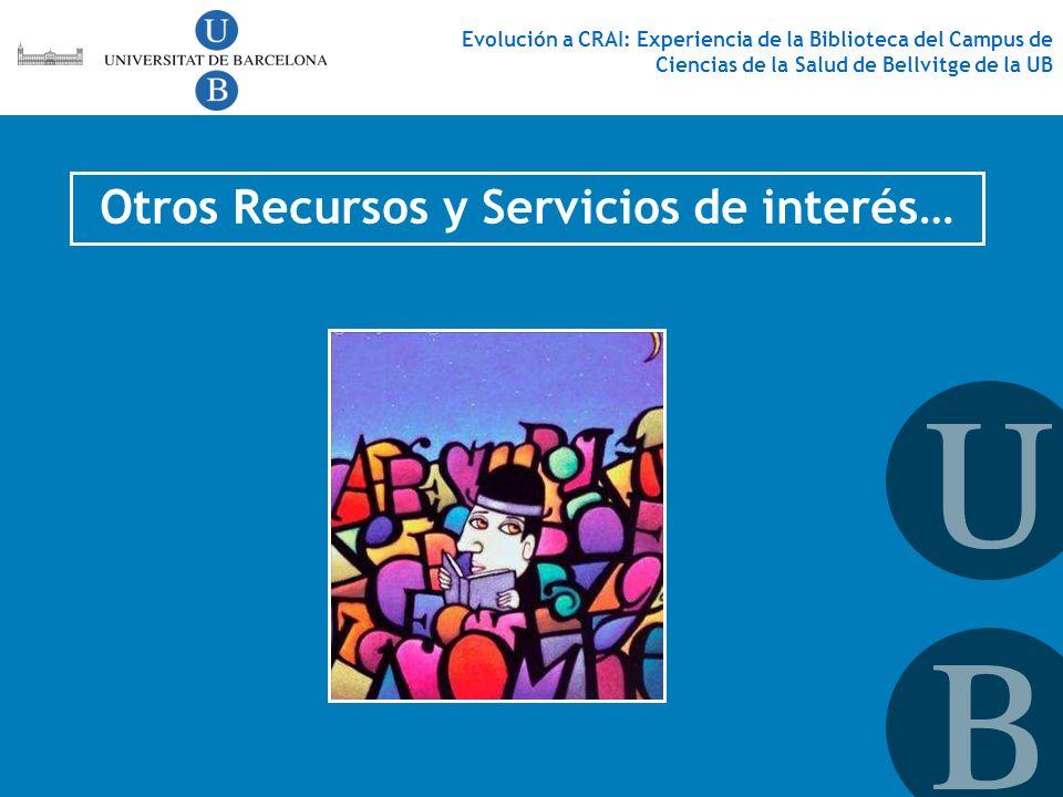 Otros Recursos y Servicios de interés… Evolución a CRAI: Experiencia de la Biblioteca del Campus de Ciencias de la Salud de Bellvitge de la UB