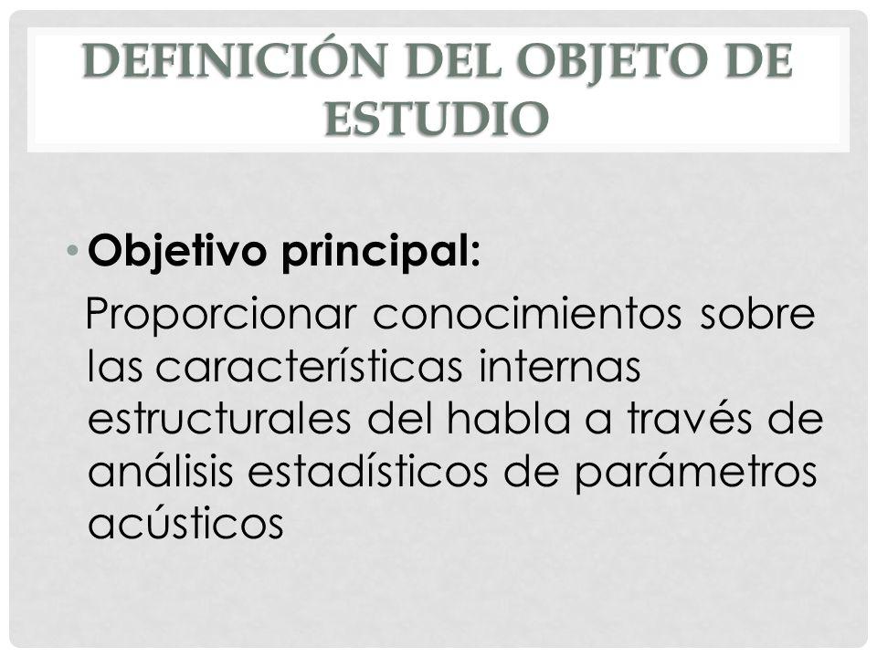 DEFINICIÓN DEL OBJETO DE ESTUDIO Objetivo principal: Proporcionar conocimientos sobre las características internas estructurales del habla a través de