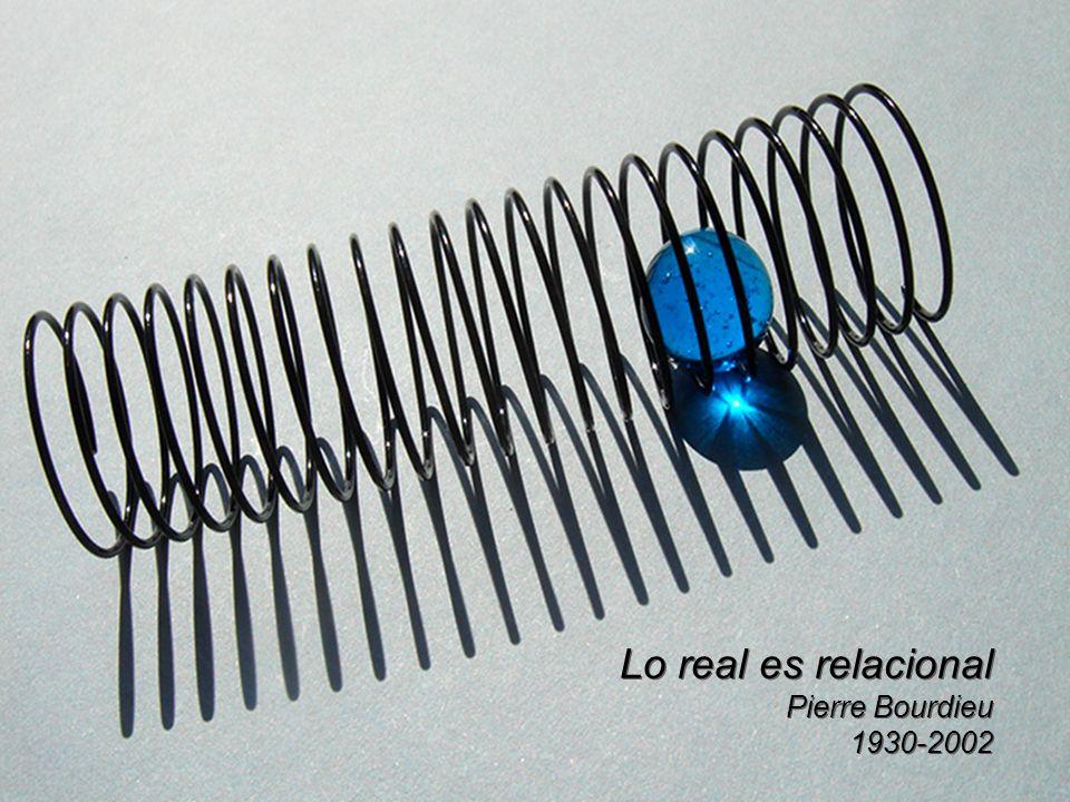 Lo real es relacional Pierre Bourdieu 1930-2002 Lo real es relacional Pierre Bourdieu 1930-2002