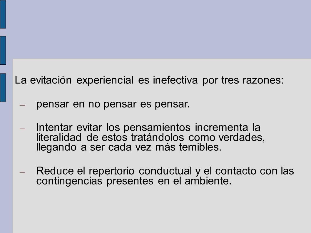 La evitación experiencial es inefectiva por tres razones: – pensar en no pensar es pensar. – Intentar evitar los pensamientos incrementa la literalida