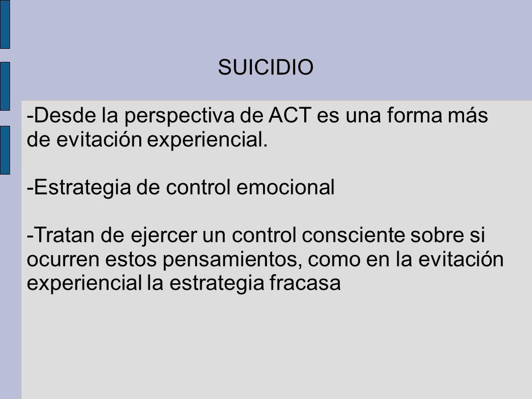 SUICIDIO -Desde la perspectiva de ACT es una forma más de evitación experiencial. -Estrategia de control emocional -Tratan de ejercer un control consc