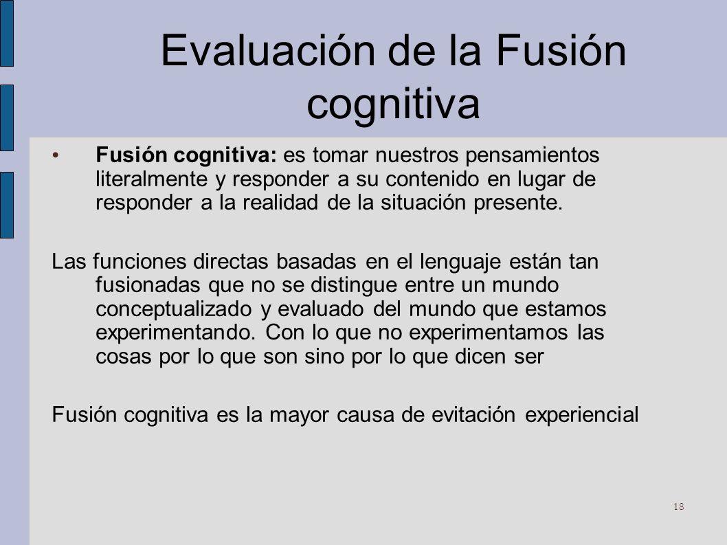 Evaluación de la Fusión cognitiva Fusión cognitiva: es tomar nuestros pensamientos literalmente y responder a su contenido en lugar de responder a la