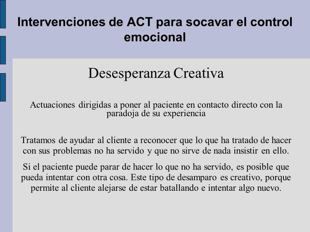 Intervenciones de ACT para socavar el control emocional Desesperanza Creativa Actuaciones dirigidas a poner al paciente en contacto directo con la par