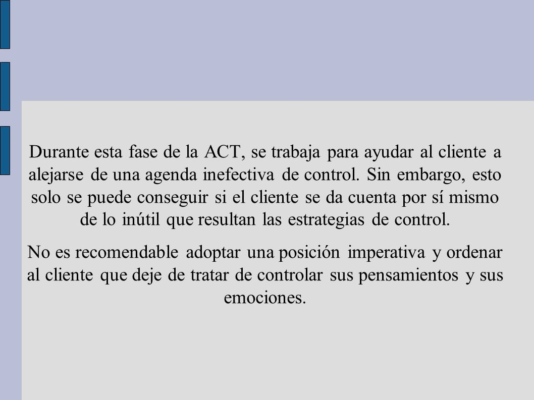 Durante esta fase de la ACT, se trabaja para ayudar al cliente a alejarse de una agenda inefectiva de control. Sin embargo, esto solo se puede consegu