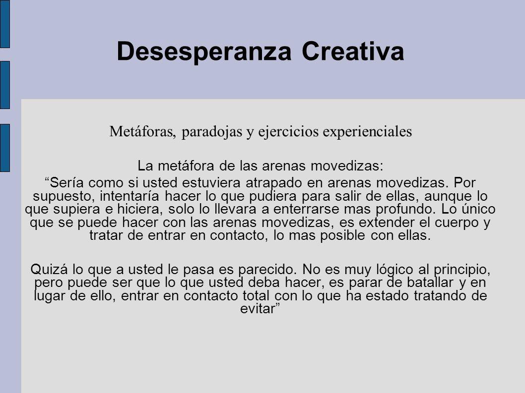 Desesperanza Creativa Metáforas, paradojas y ejercicios experienciales La metáfora de las arenas movedizas: Sería como si usted estuviera atrapado en