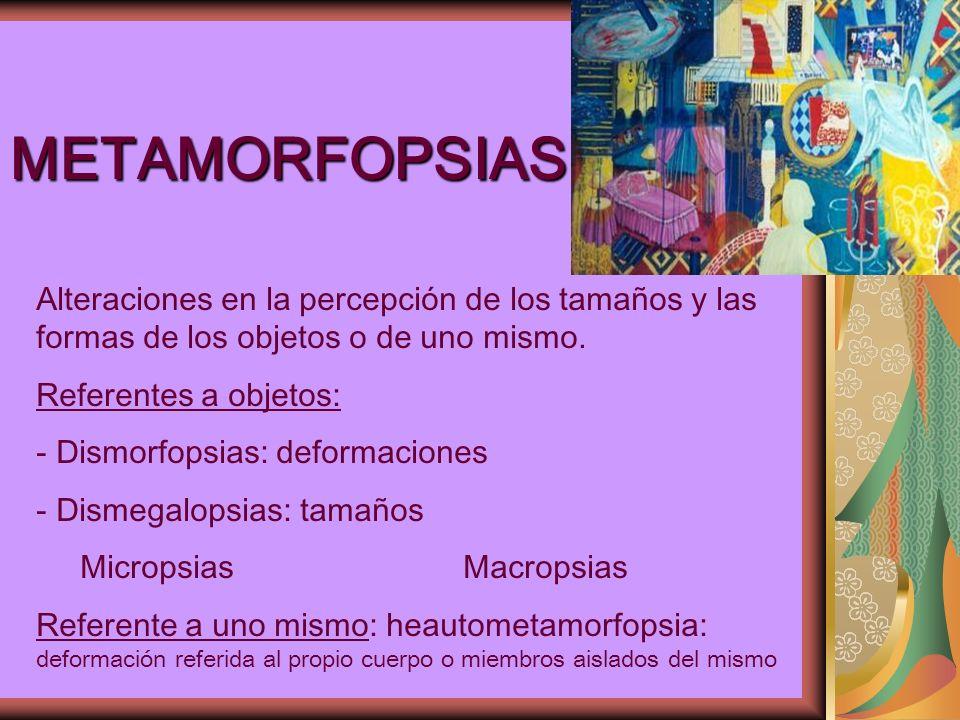 METAMORFOPSIAS Alteraciones en la percepción de los tamaños y las formas de los objetos o de uno mismo.