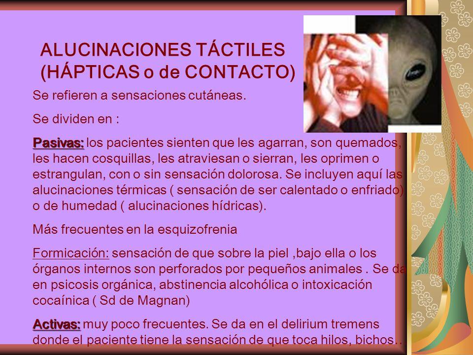 ALUCINACIONES TÁCTILES (HÁPTICAS o de CONTACTO) Se refieren a sensaciones cutáneas.