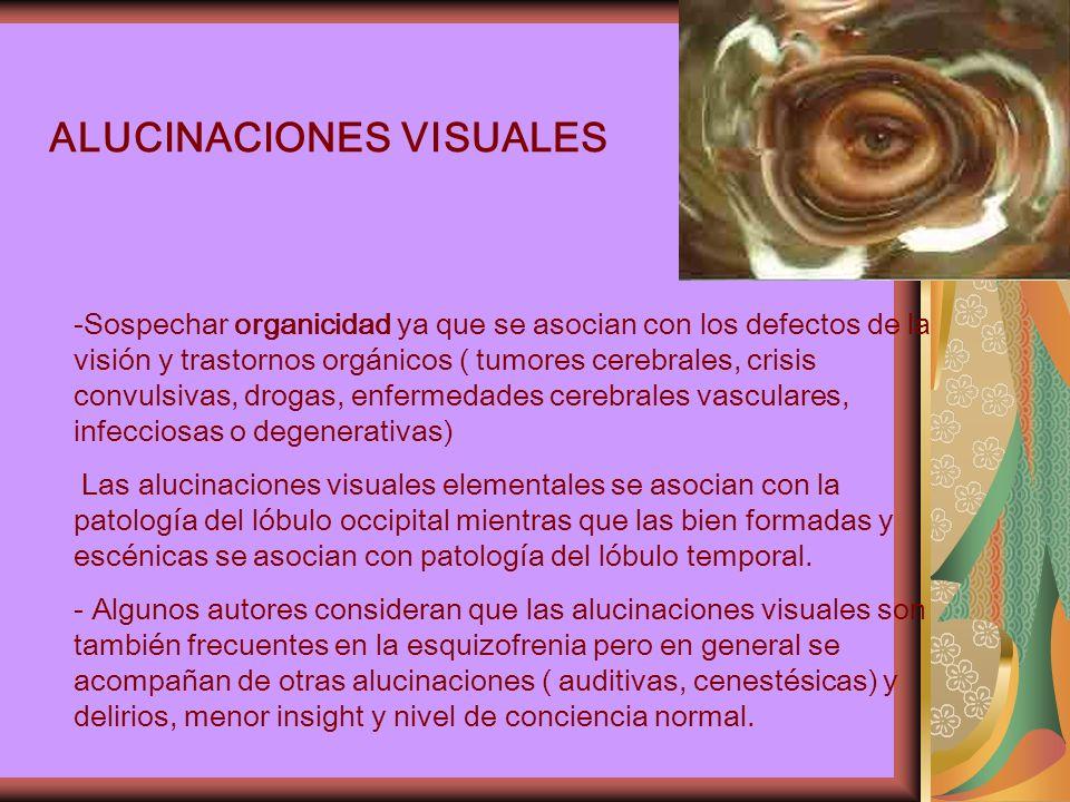 ALUCINACIONES VISUALES -Sospechar organicidad ya que se asocian con los defectos de la visión y trastornos orgánicos ( tumores cerebrales, crisis convulsivas, drogas, enfermedades cerebrales vasculares, infecciosas o degenerativas) Las alucinaciones visuales elementales se asocian con la patología del lóbulo occipital mientras que las bien formadas y escénicas se asocian con patología del lóbulo temporal.