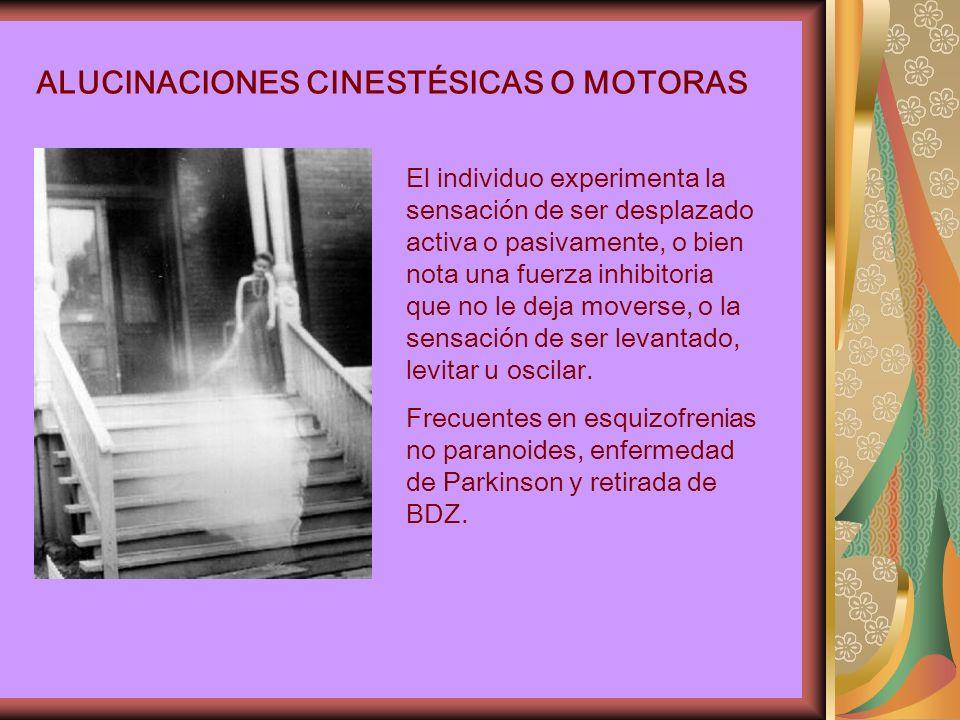 ALUCINACIONES CINESTÉSICAS O MOTORAS El individuo experimenta la sensación de ser desplazado activa o pasivamente, o bien nota una fuerza inhibitoria que no le deja moverse, o la sensación de ser levantado, levitar u oscilar.