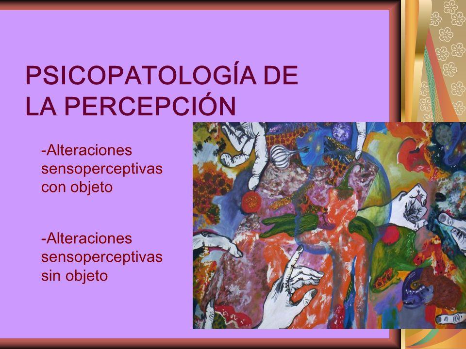 PSICOPATOLOGÍA DE LA PERCEPCIÓN -Alteraciones sensoperceptivas con objeto -Alteraciones sensoperceptivas sin objeto