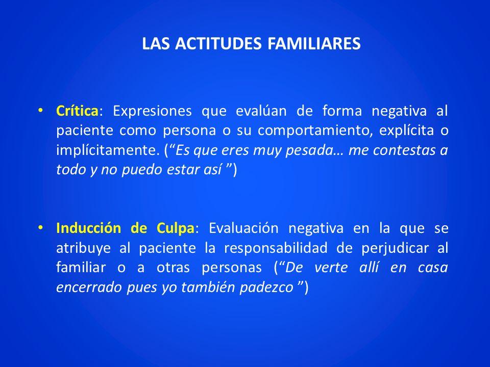 LAS ACTITUDES FAMILIARES Crítica: Expresiones que evalúan de forma negativa al paciente como persona o su comportamiento, explícita o implícitamente.