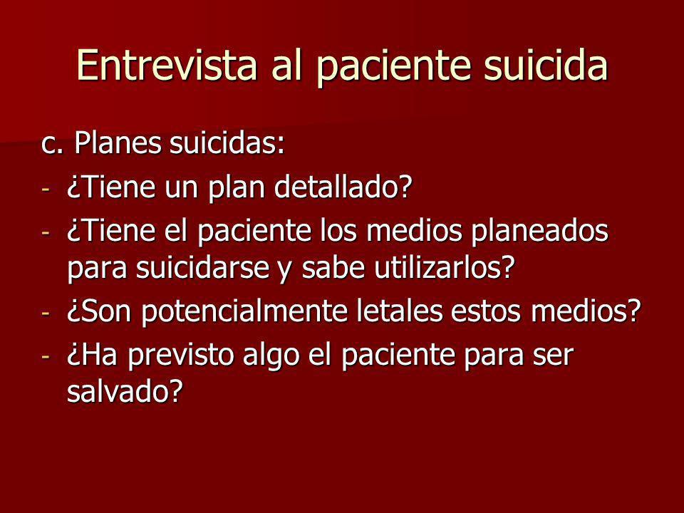 Entrevista al paciente suicida c. Planes suicidas: - ¿Tiene un plan detallado? - ¿Tiene el paciente los medios planeados para suicidarse y sabe utiliz