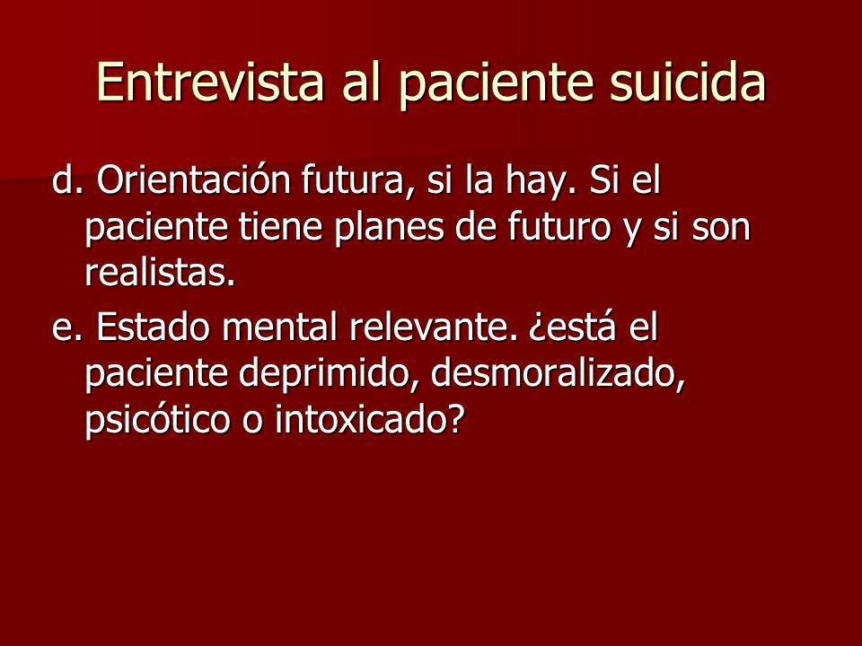 Entrevista al paciente suicida d. Orientación futura, si la hay. Si el paciente tiene planes de futuro y si son realistas. e. Estado mental relevante.