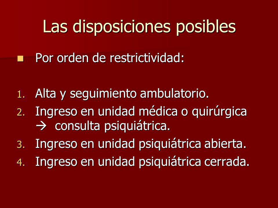 Las disposiciones posibles Por orden de restrictividad: Por orden de restrictividad: 1. Alta y seguimiento ambulatorio. 2. Ingreso en unidad médica o
