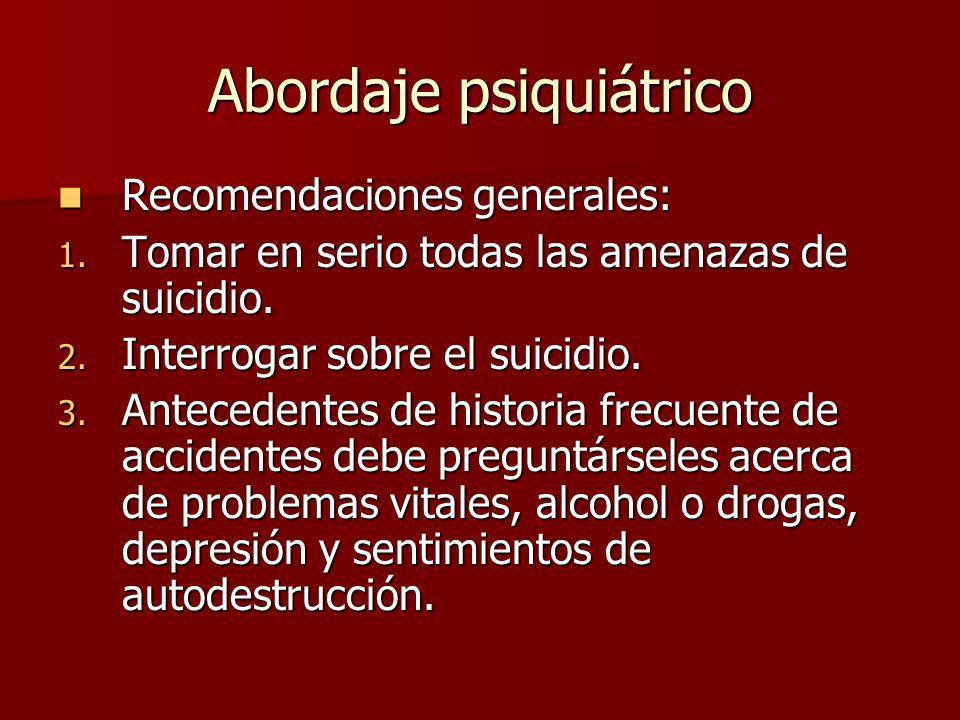 Abordaje psiquiátrico Recomendaciones generales: Recomendaciones generales: 1. Tomar en serio todas las amenazas de suicidio. 2. Interrogar sobre el s
