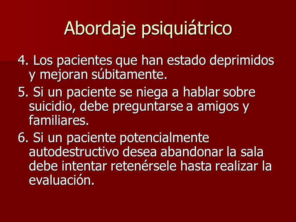 Abordaje psiquiátrico 4. Los pacientes que han estado deprimidos y mejoran súbitamente. 5. Si un paciente se niega a hablar sobre suicidio, debe pregu