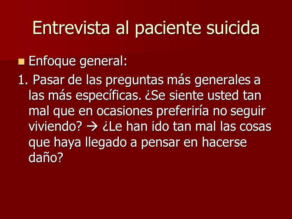 Entrevista al paciente suicida Enfoque general: Enfoque general: 1. Pasar de las preguntas más generales a las más específicas. ¿Se siente usted tan m