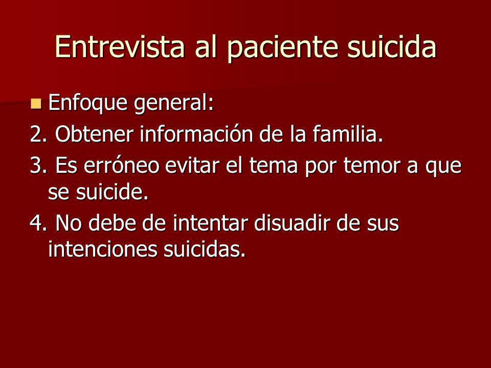 Entrevista al paciente suicida Enfoque general: Enfoque general: 2. Obtener información de la familia. 3. Es erróneo evitar el tema por temor a que se