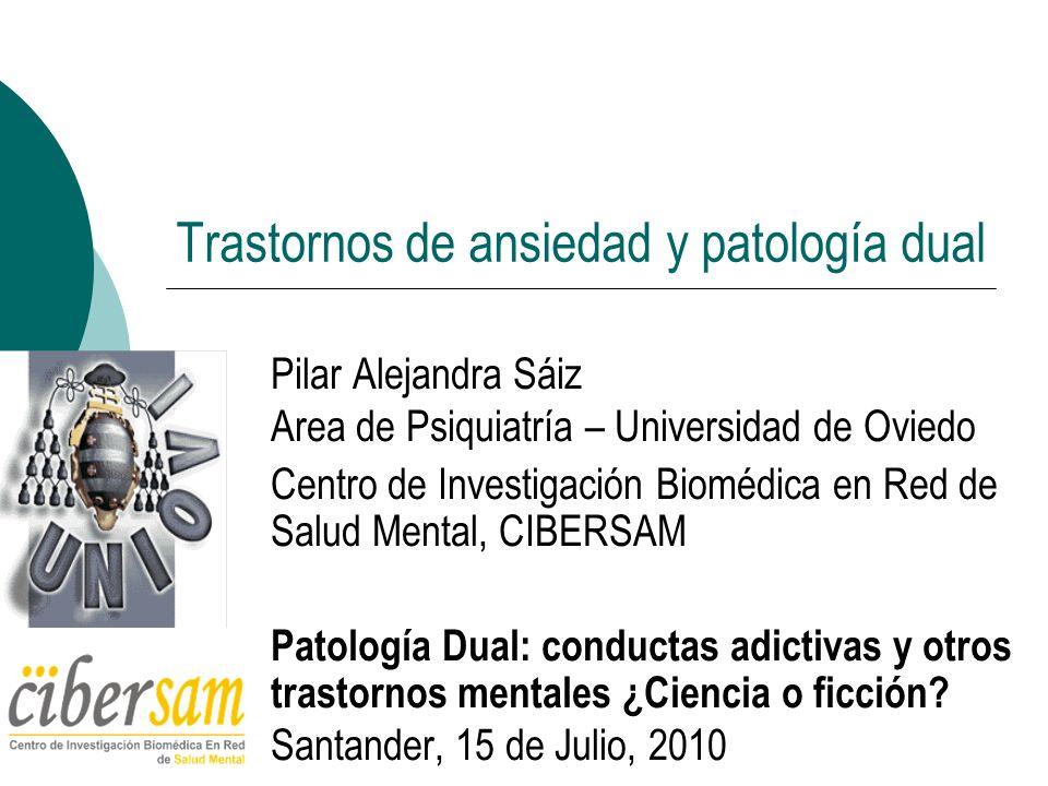 Trastornos de ansiedad y patología dual Pilar Alejandra Sáiz Area de Psiquiatría – Universidad de Oviedo Centro de Investigación Biomédica en Red de S