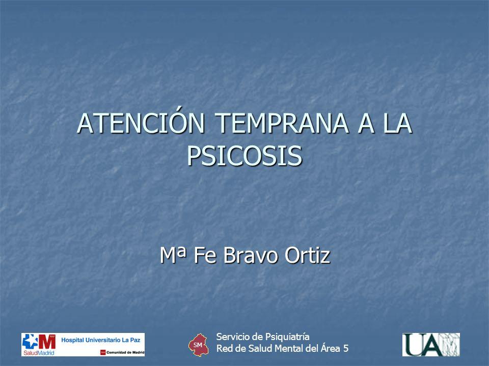 ATENCIÓN TEMPRANA A LA PSICOSIS Mª Fe Bravo Ortiz Servicio de Psiquiatría Red de Salud Mental del Área 5 SM