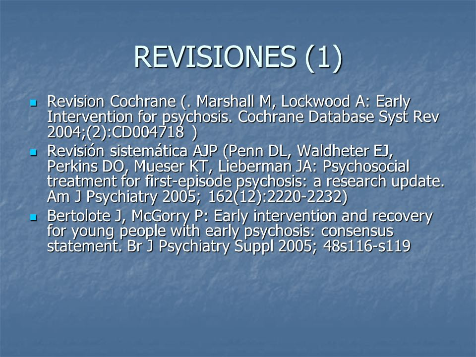 REVISIONES (1) Revision Cochrane (. Marshall M, Lockwood A: Early Intervention for psychosis. Cochrane Database Syst Rev 2004;(2):CD004718 ) Revision