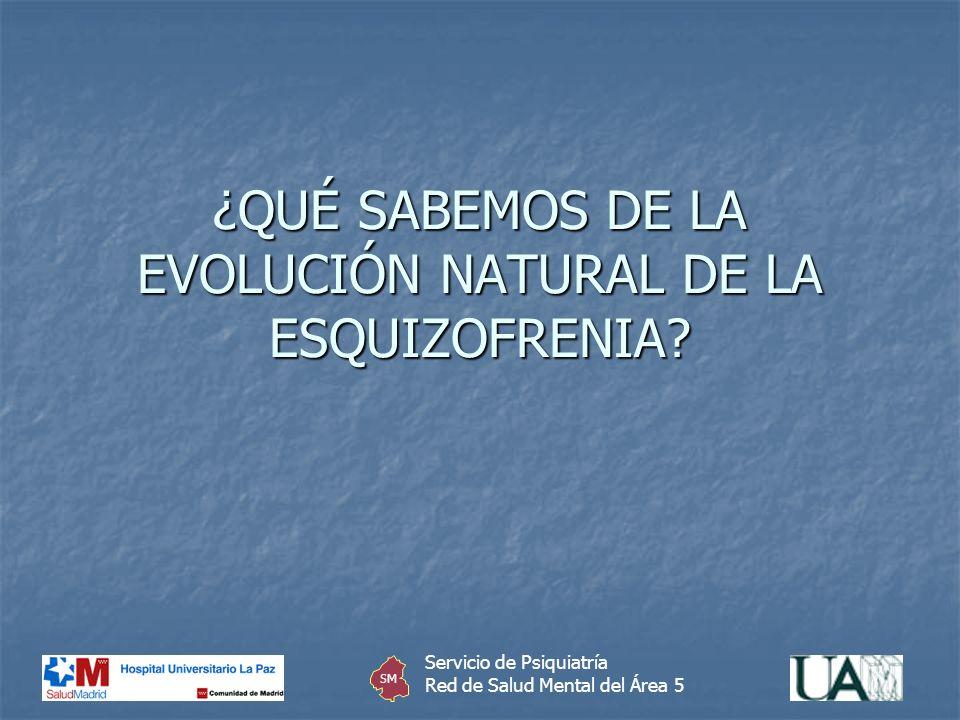¿QUÉ SABEMOS DE LA EVOLUCIÓN NATURAL DE LA ESQUIZOFRENIA? Servicio de Psiquiatría Red de Salud Mental del Área 5 SM
