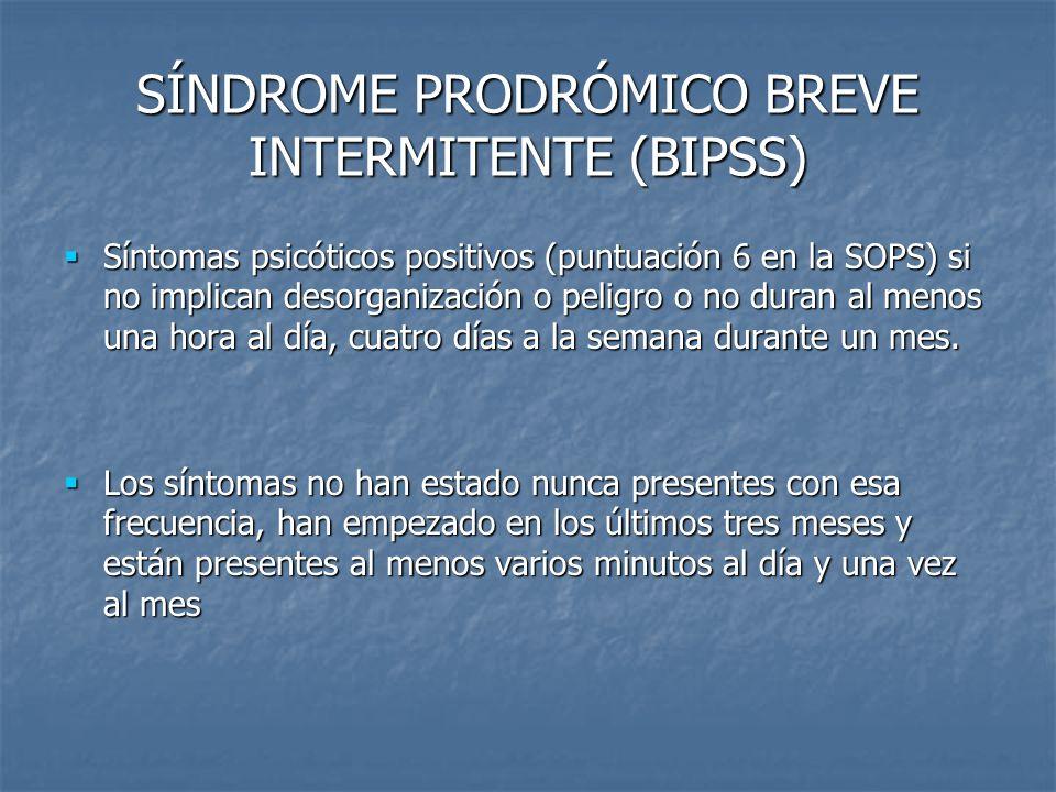 SÍNDROME PRODRÓMICO BREVE INTERMITENTE (BIPSS) Síntomas psicóticos positivos (puntuación 6 en la SOPS) si no implican desorganización o peligro o no d